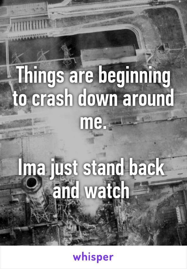 Things are beginning to crash down around me.  Ima just stand back  and watch