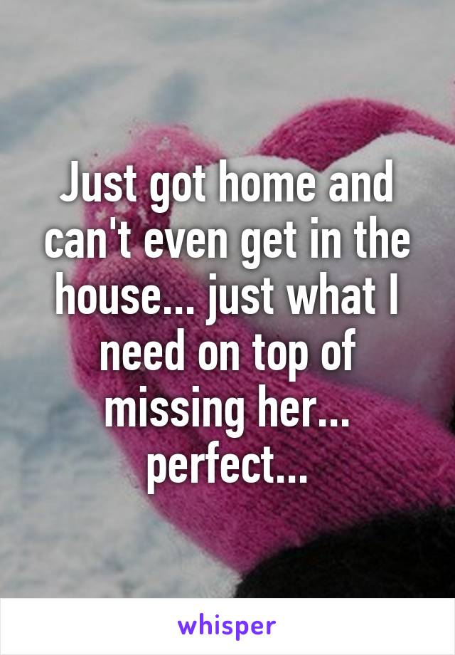 Just got home and can't even get in the house... just what I need on top of missing her... perfect...