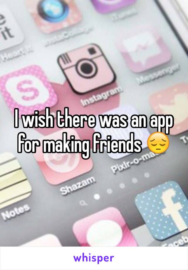 I wish there was an app for making friends 😔