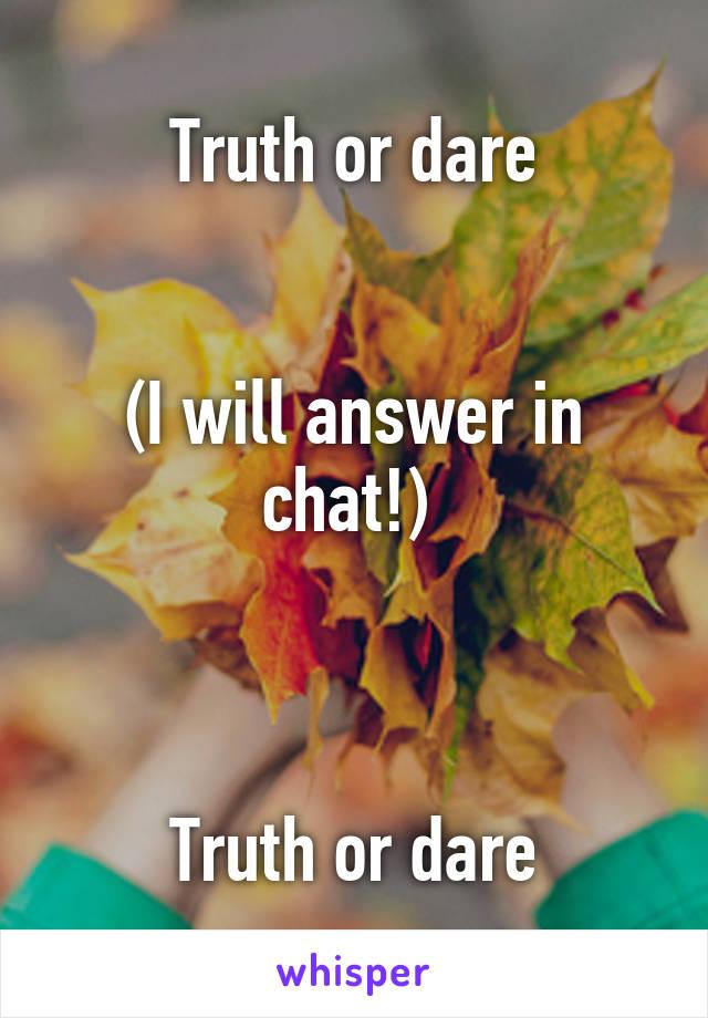Truth or dare   (I will answer in chat!)     Truth or dare