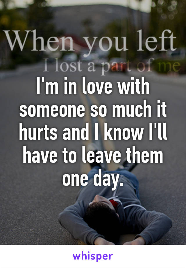 I'm in love with someone so much it hurts and I know I'll have to leave them one day.