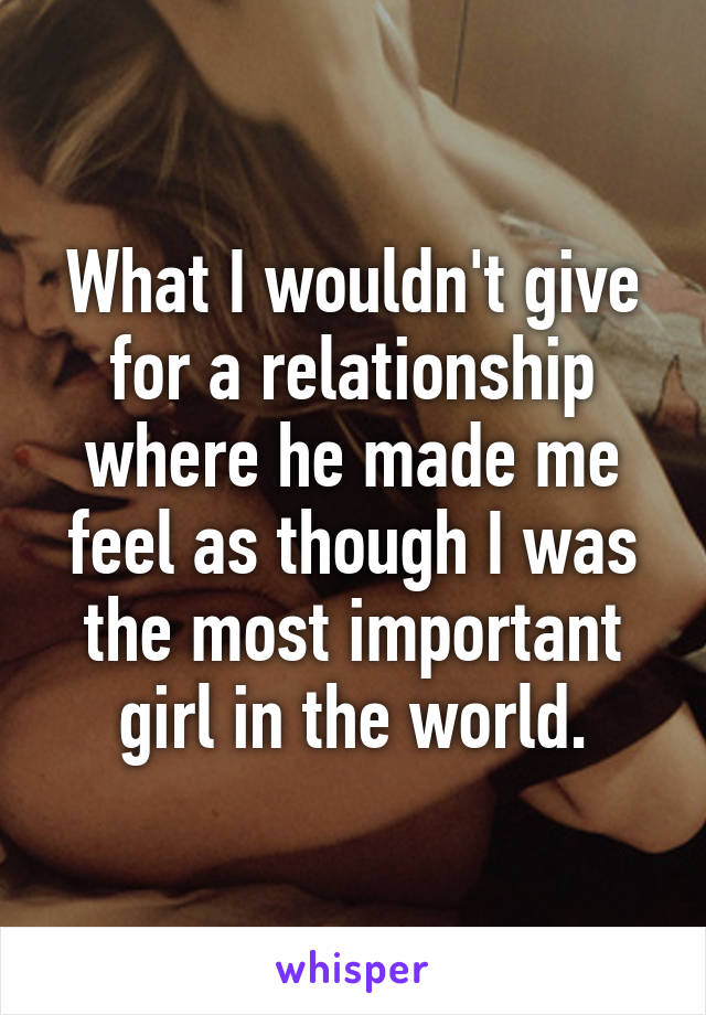 What I wouldn't give for a relationship where he made me feel as though I was the most important girl in the world.