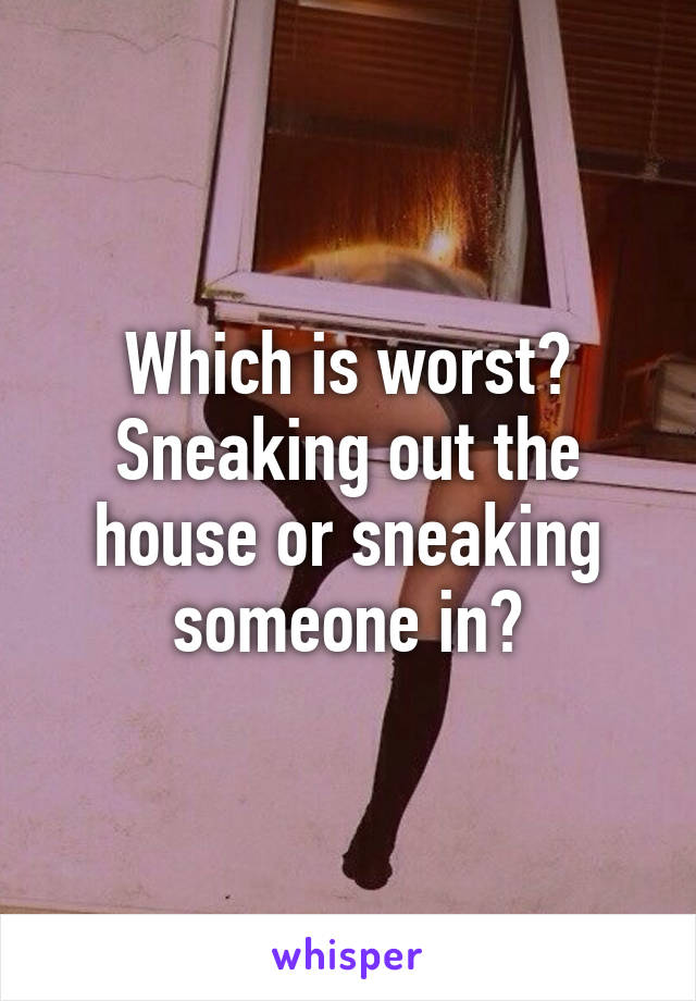 Which is worst? Sneaking out the house or sneaking someone in?