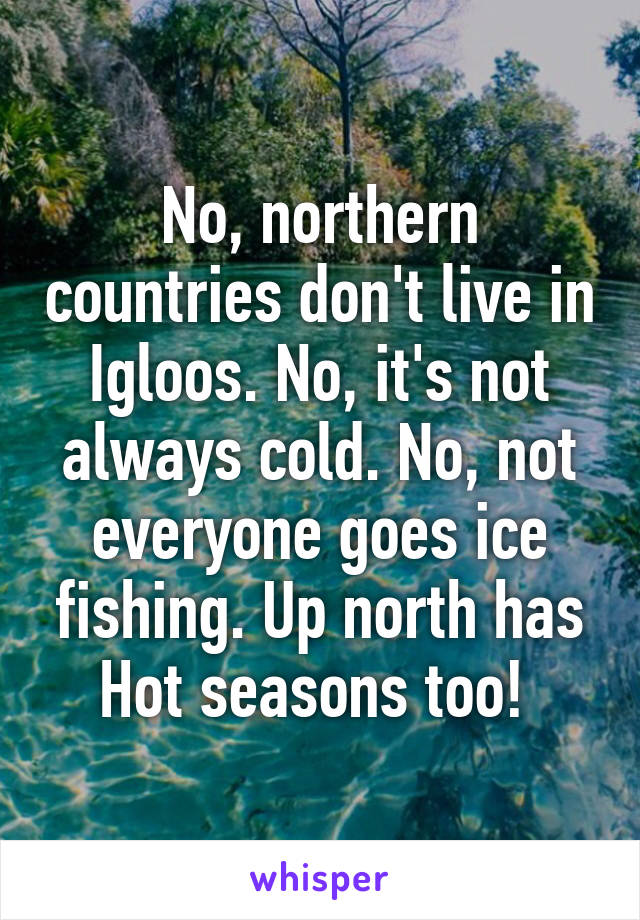 No, northern countries don't live in Igloos. No, it's not always cold. No, not everyone goes ice fishing. Up north has Hot seasons too!
