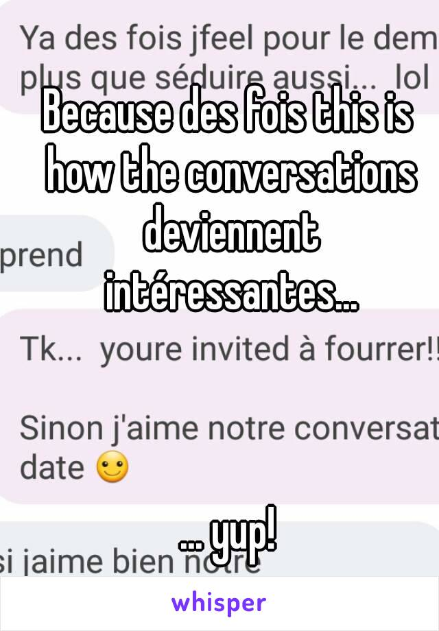 Because des fois this is how the conversations deviennent intéressantes...    ... yup!