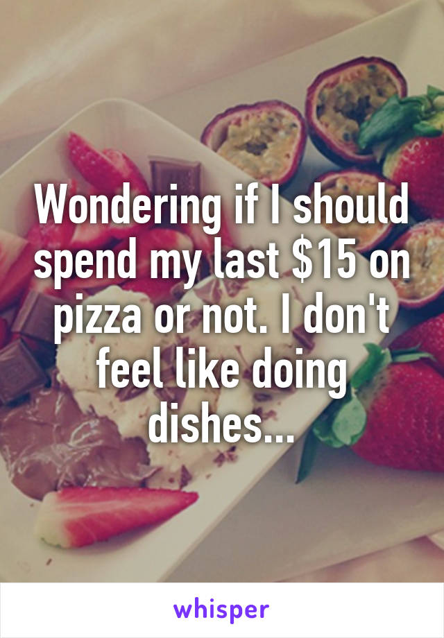 Wondering if I should spend my last $15 on pizza or not. I don't feel like doing dishes...