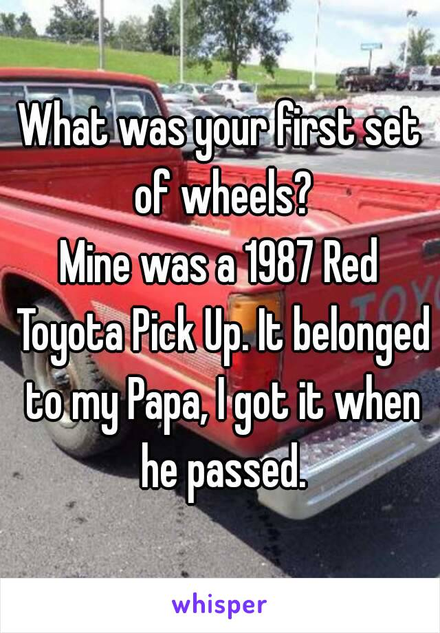 What was your first set of wheels? Mine was a 1987 Red Toyota Pick Up. It belonged to my Papa, I got it when he passed.