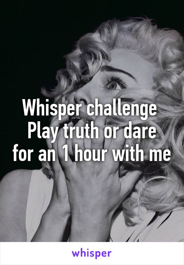 Whisper challenge  Play truth or dare for an 1 hour with me