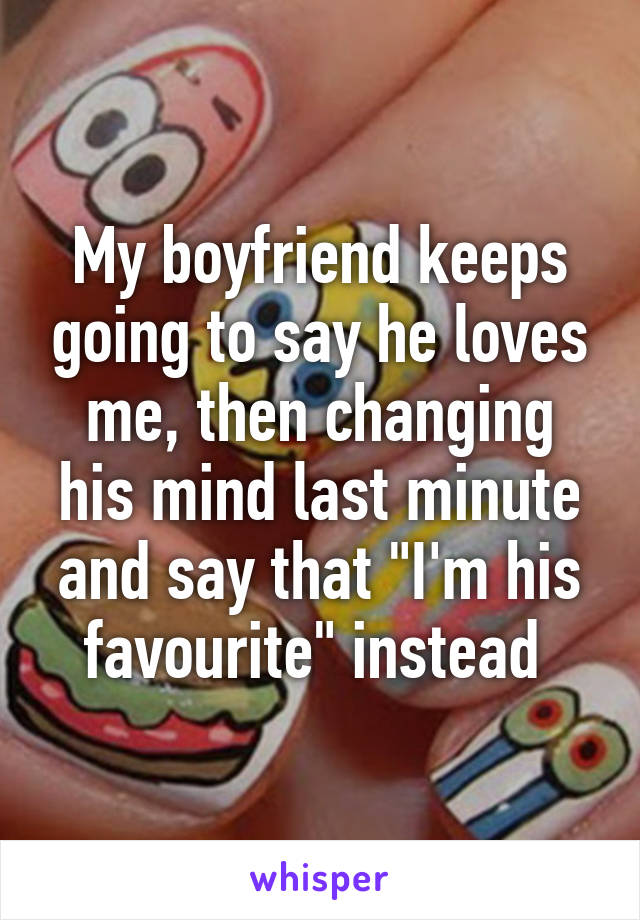 """My boyfriend keeps going to say he loves me, then changing his mind last minute and say that """"I'm his favourite"""" instead"""