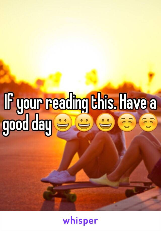 If your reading this. Have a good day😀😀😀☺️☺️