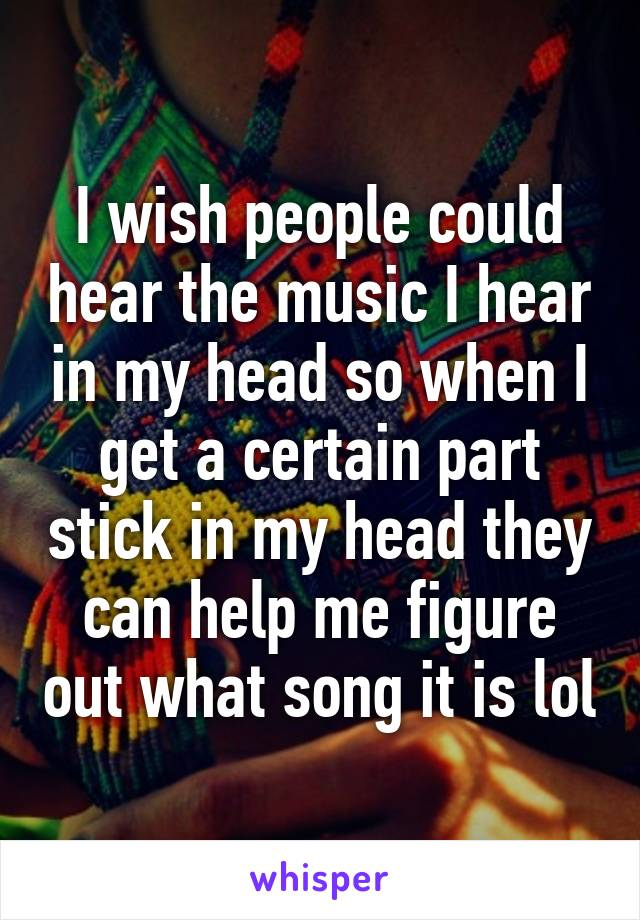 I wish people could hear the music I hear in my head so when I get a certain part stick in my head they can help me figure out what song it is lol