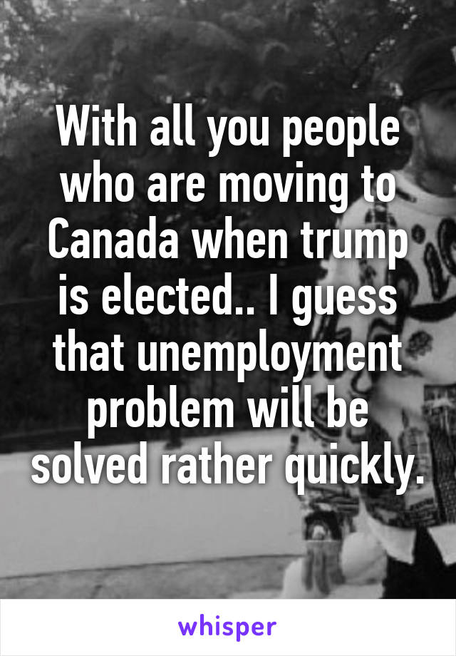 With all you people who are moving to Canada when trump is elected.. I guess that unemployment problem will be solved rather quickly.