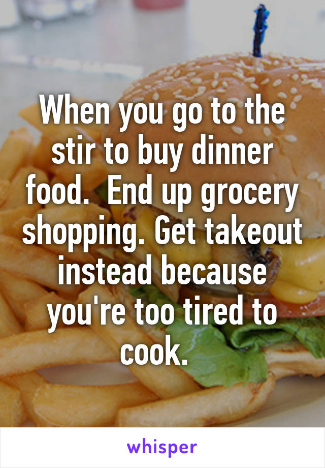 When you go to the stir to buy dinner food.  End up grocery shopping. Get takeout instead because you're too tired to cook.