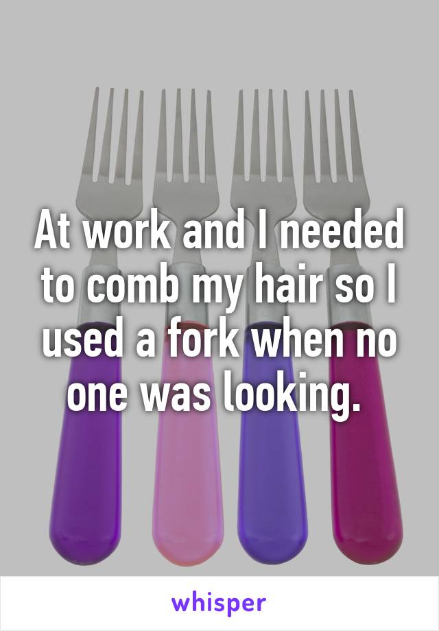 At work and I needed to comb my hair so I used a fork when no one was looking.