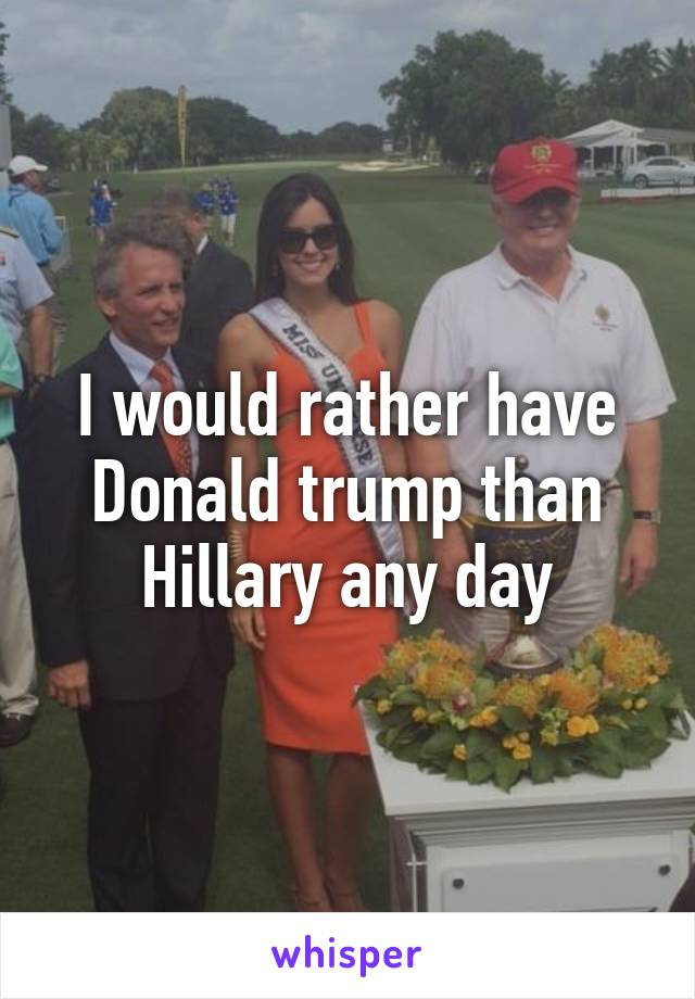 I would rather have Donald trump than Hillary any day