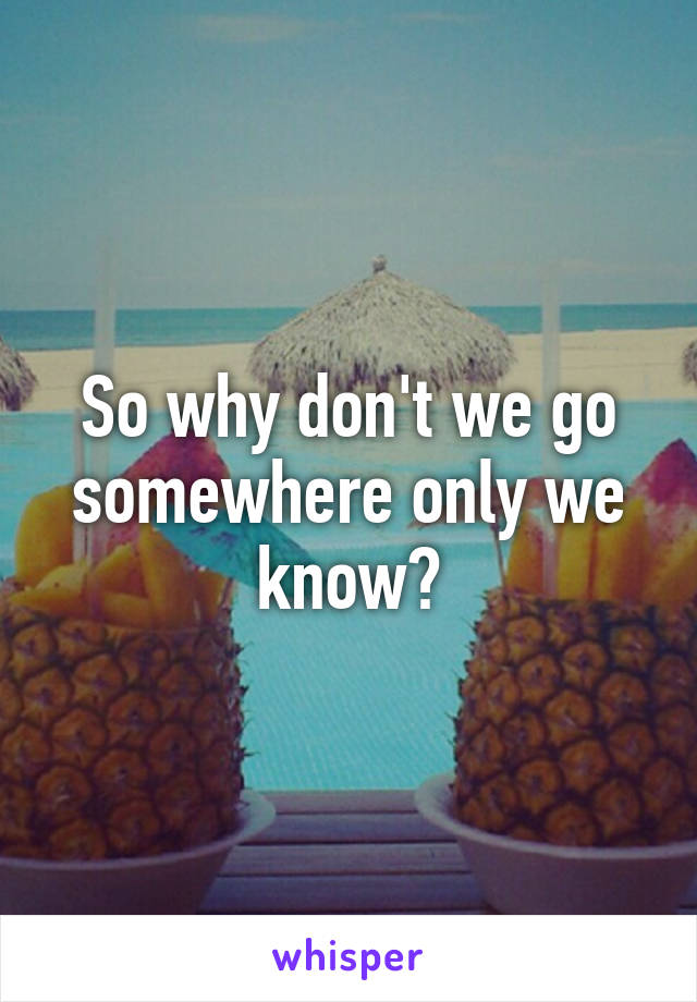 So why don't we go somewhere only we know?