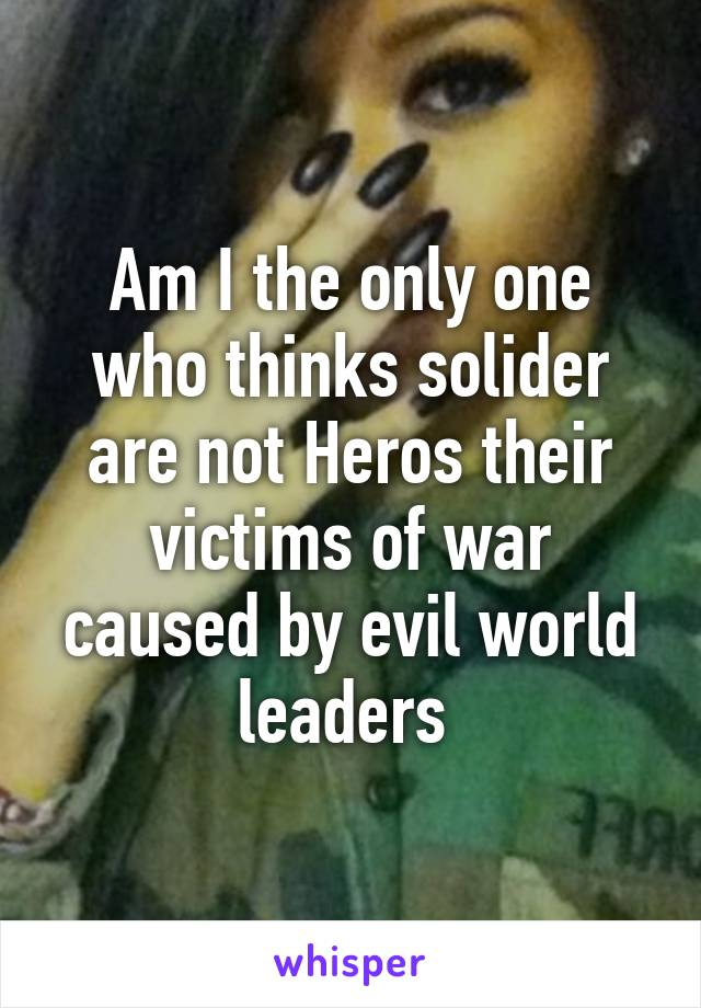 Am I the only one who thinks solider are not Heros their victims of war caused by evil world leaders