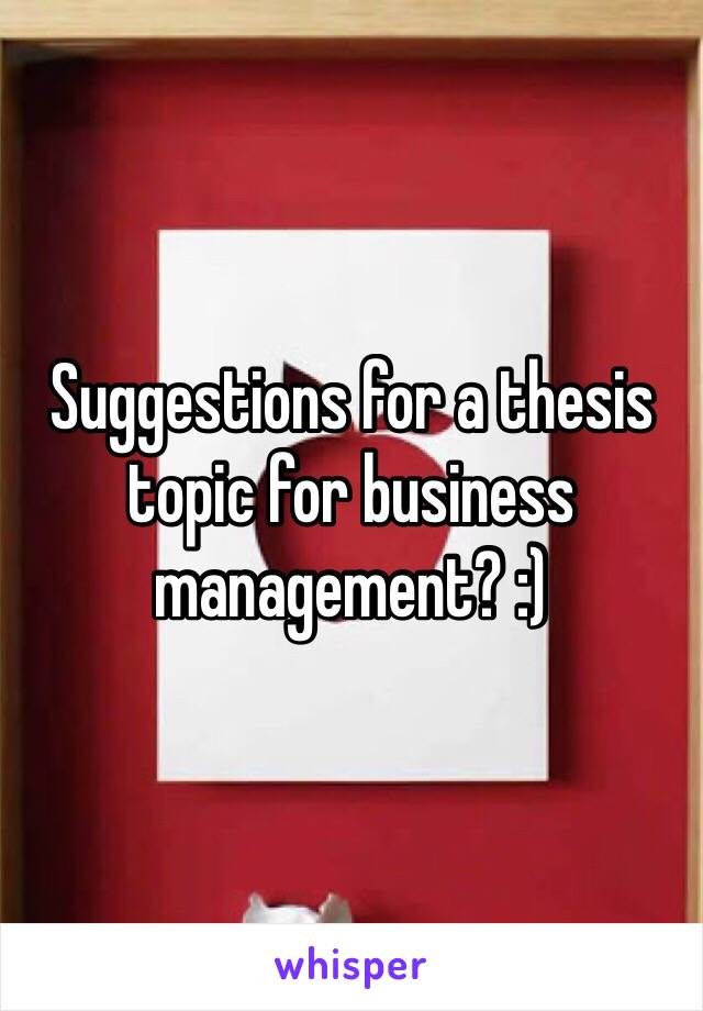 Suggestions for a thesis topic for business management? :)
