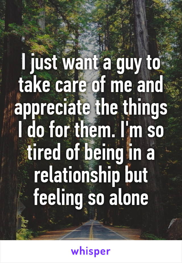 I just want a guy to take care of me and appreciate the things I do for them. I'm so tired of being in a relationship but feeling so alone