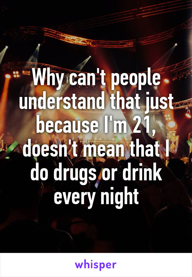 Why can't people understand that just because I'm 21, doesn't mean that I do drugs or drink every night