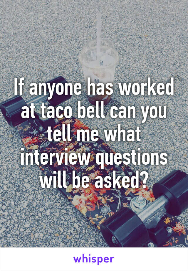 If anyone has worked at taco bell can you tell me what interview questions will be asked?