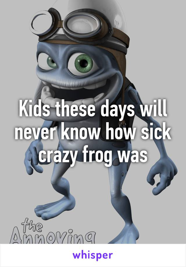 Kids these days will never know how sick crazy frog was