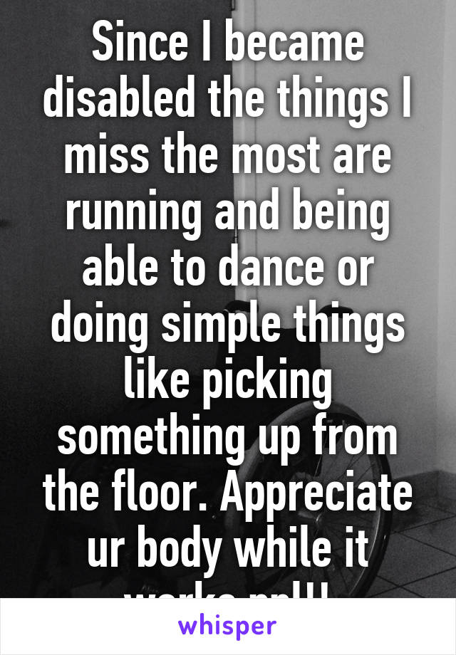 Since I became disabled the things I miss the most are running and being able to dance or doing simple things like picking something up from the floor. Appreciate ur body while it works ppl!!