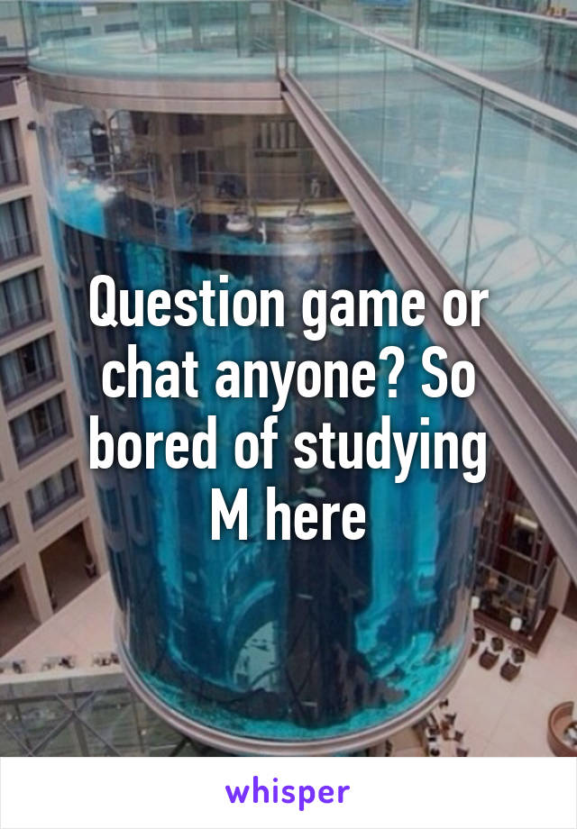 Question game or chat anyone? So bored of studying M here