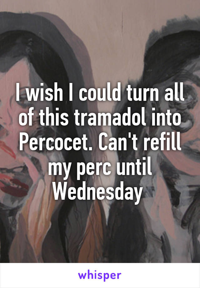 I wish I could turn all of this tramadol into Percocet. Can't refill my perc until Wednesday