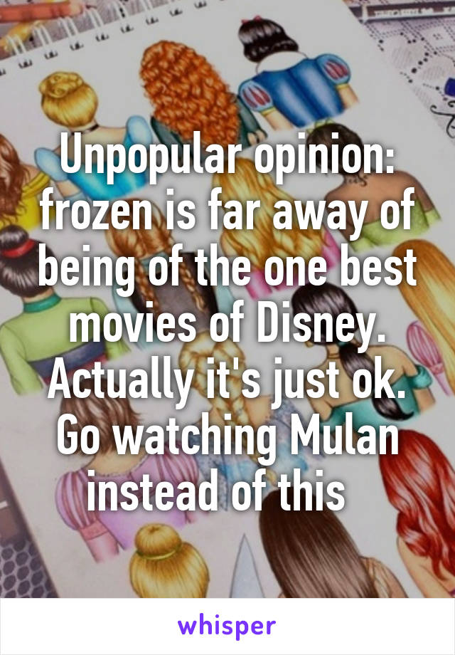 Unpopular opinion: frozen is far away of being of the one best movies of Disney. Actually it's just ok. Go watching Mulan instead of this