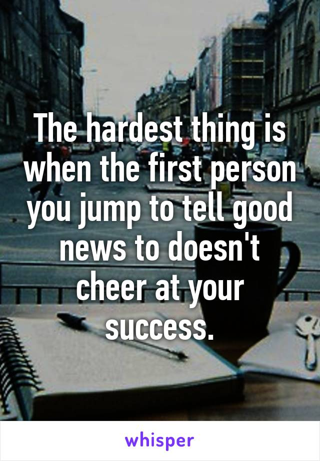 The hardest thing is when the first person you jump to tell good news to doesn't cheer at your success.