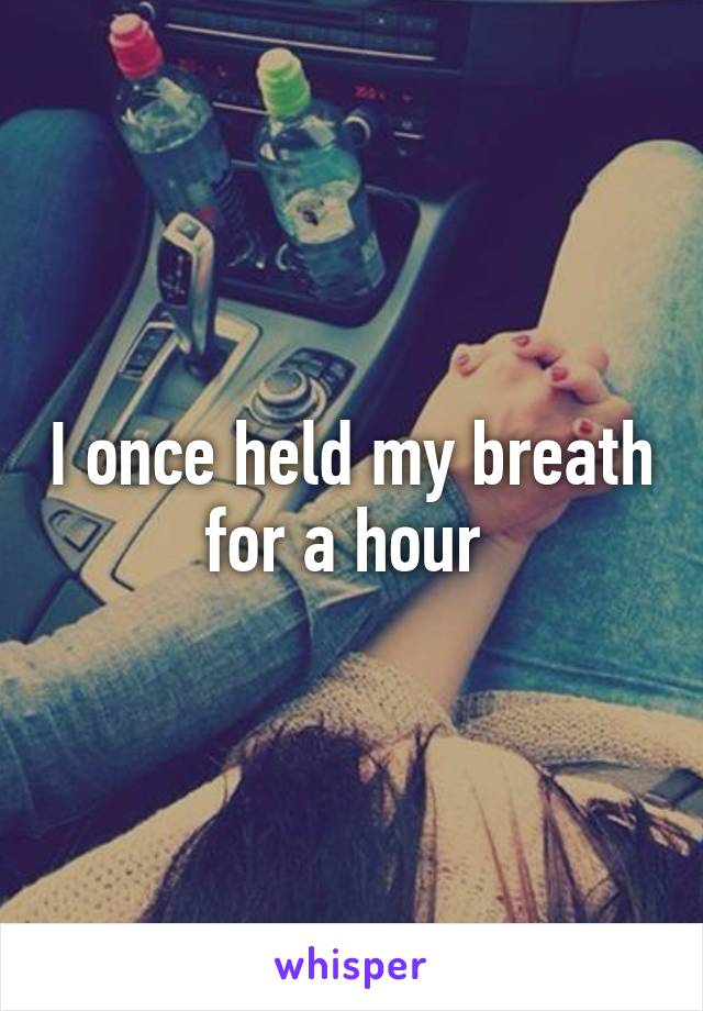 I once held my breath for a hour