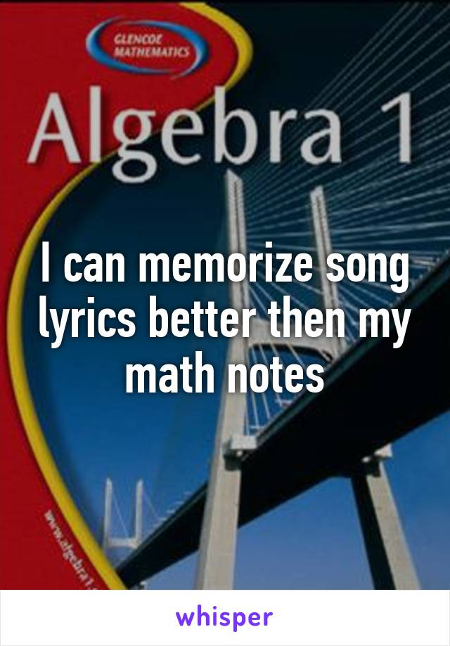 I can memorize song lyrics better then my math notes