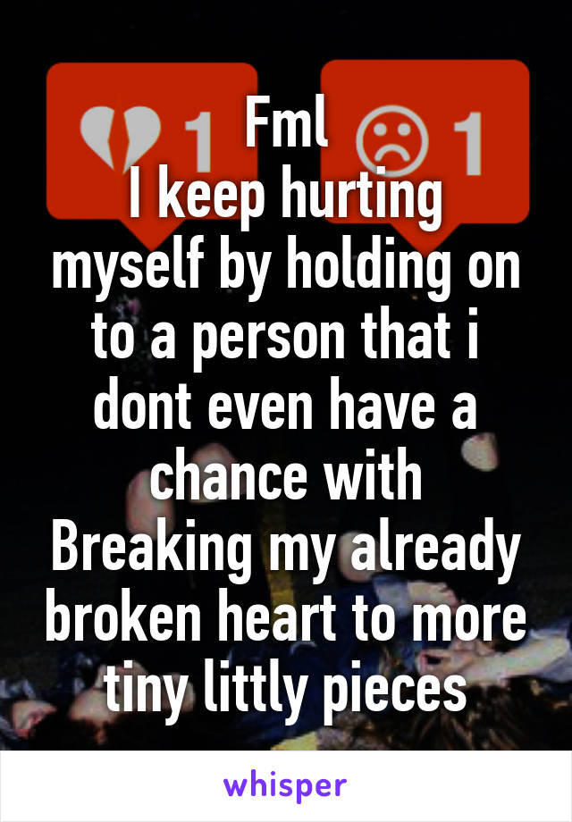 Fml I keep hurting myself by holding on to a person that i dont even have a chance with Breaking my already broken heart to more tiny littly pieces