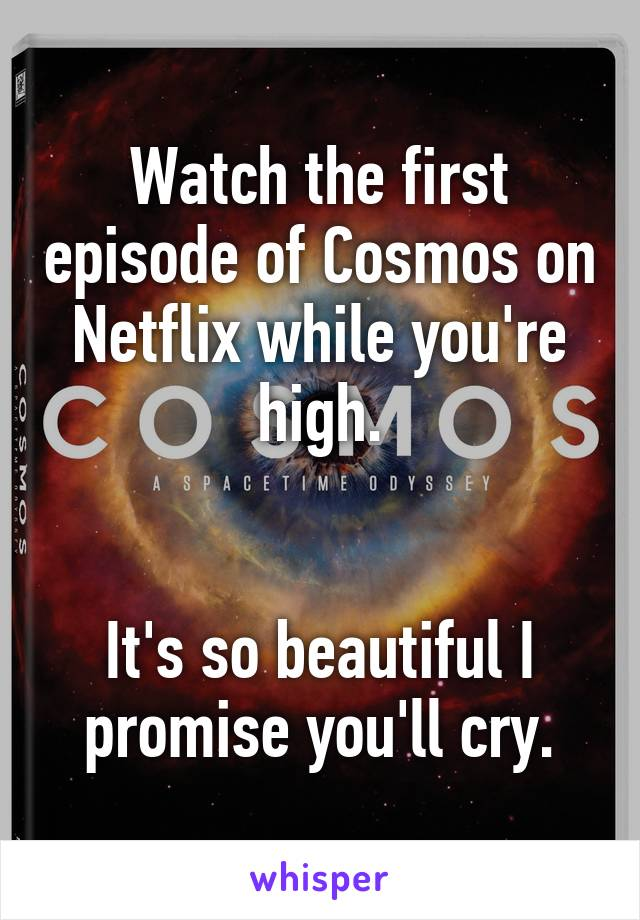 Watch the first episode of Cosmos on Netflix while you're high.   It's so beautiful I promise you'll cry.