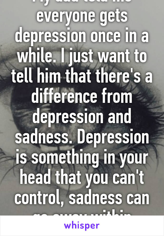 My dad told me everyone gets depression once in a while. I just want to tell him that there's a difference from depression and sadness. Depression is something in your head that you can't control, sadness can go away within minutes