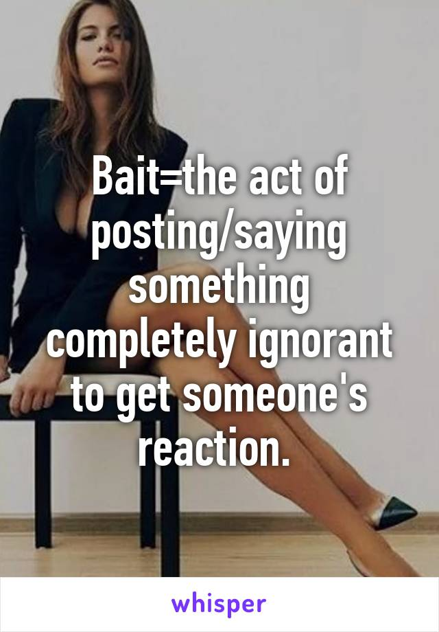 Bait=the act of posting/saying something completely ignorant to get someone's reaction.