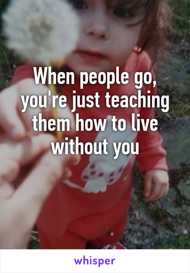 When people go, you're just teaching them how to live without you