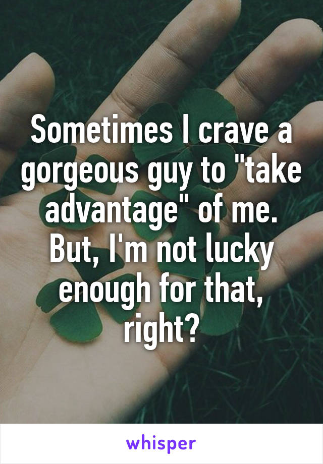 """Sometimes I crave a gorgeous guy to """"take advantage"""" of me. But, I'm not lucky enough for that, right?"""