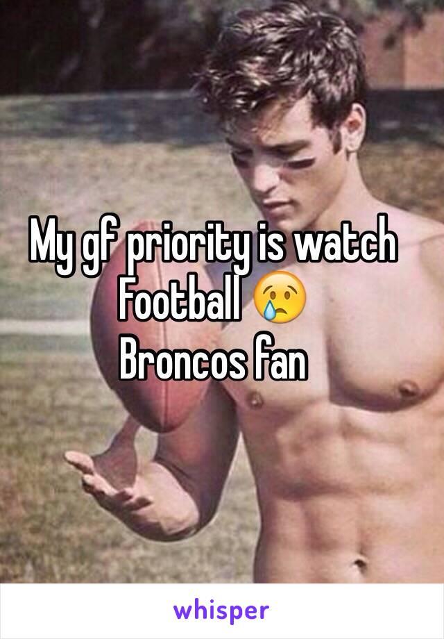 My gf priority is watch  Football 😢 Broncos fan