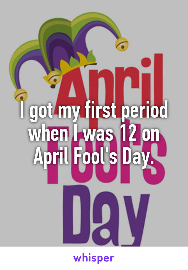 I got my first period when I was 12 on April Fool's Day.