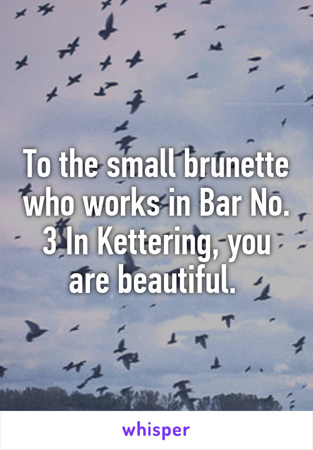To the small brunette who works in Bar No. 3 In Kettering, you are beautiful.