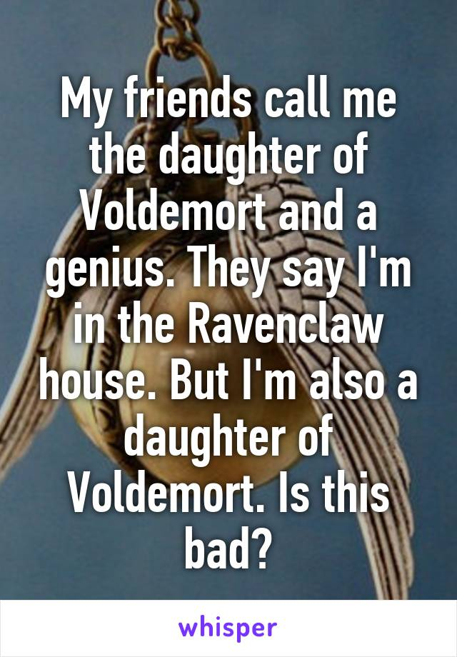 My friends call me the daughter of Voldemort and a genius. They say I'm in the Ravenclaw house. But I'm also a daughter of Voldemort. Is this bad?