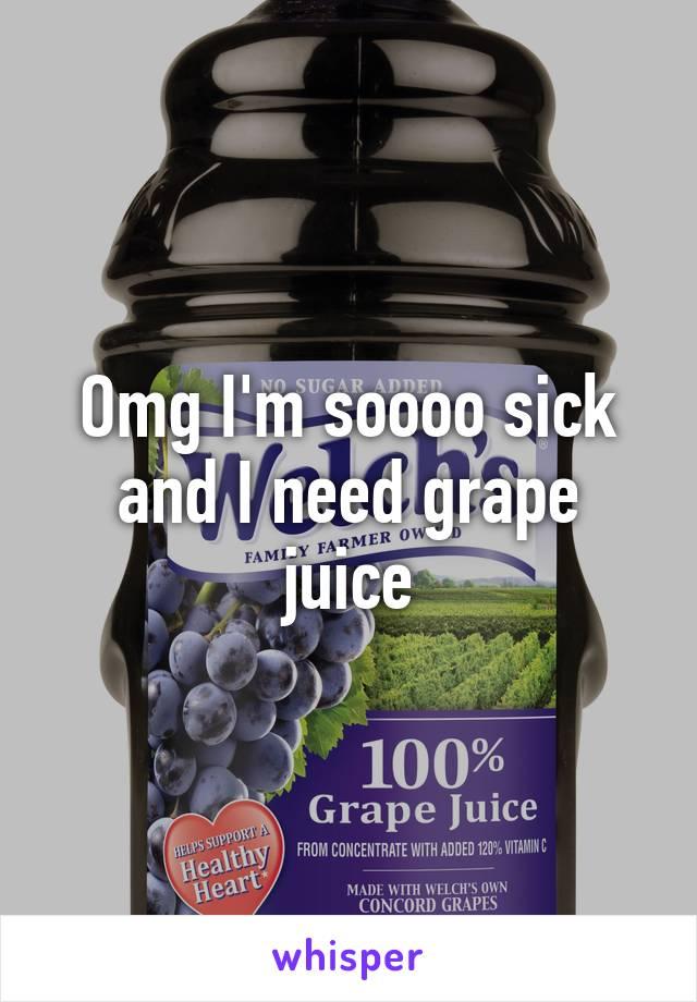 Omg I'm soooo sick and I need grape juice