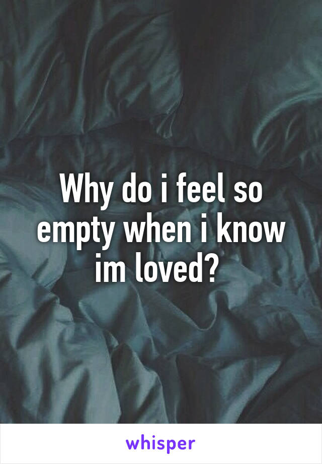 Why do i feel so empty when i know im loved?