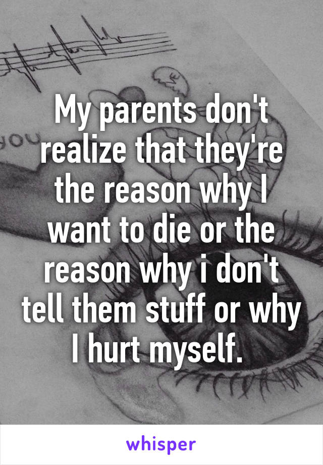 My parents don't realize that they're the reason why I want to die or the reason why i don't tell them stuff or why I hurt myself.