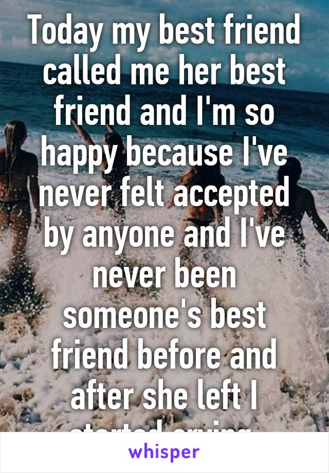 Today my best friend called me her best friend and I'm so happy because I've never felt accepted by anyone and I've never been someone's best friend before and after she left I started crying