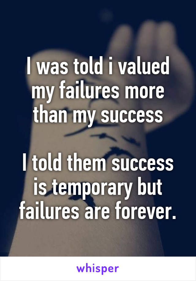 I was told i valued my failures more than my success  I told them success is temporary but failures are forever.