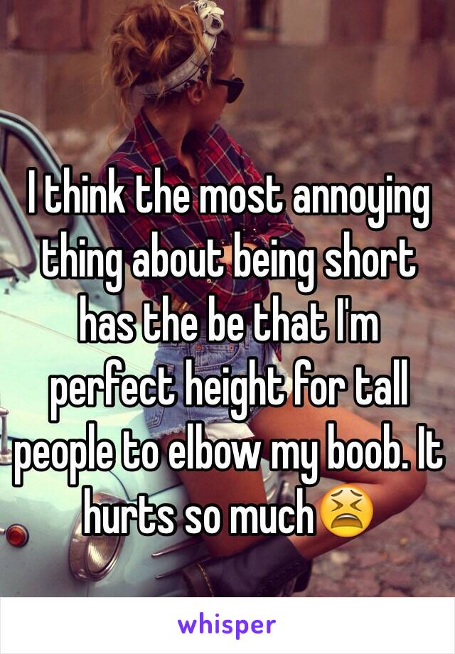 I think the most annoying thing about being short has the be that I'm perfect height for tall people to elbow my boob. It hurts so much😫