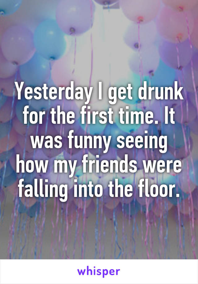 Yesterday I get drunk for the first time. It was funny seeing how my friends were falling into the floor.